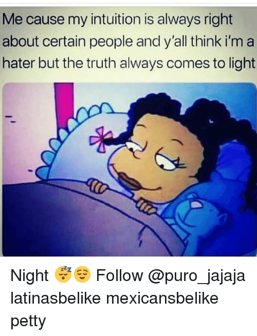 Intuition: Me cause my intuition is always right  about certain people and y'all think i'm a  hater but the truth always comes to light Night 😴😌 Follow @puro_jajaja latinasbelike mexicansbelike petty