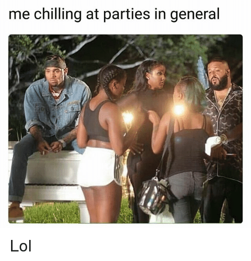 Funny, Lol, and General: me chilling at parties in general Lol