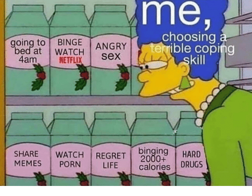 Drugs, Life, and Memes: me,  choosing a  terrible coping  skill  going to BINGE  bed at WATCH  ANGRY  sex  4am  NETFLIX  binging  2000+  calories DRUGS  WATCH REGRET  SHARE  MEMES  HARD  PORN  LIFE