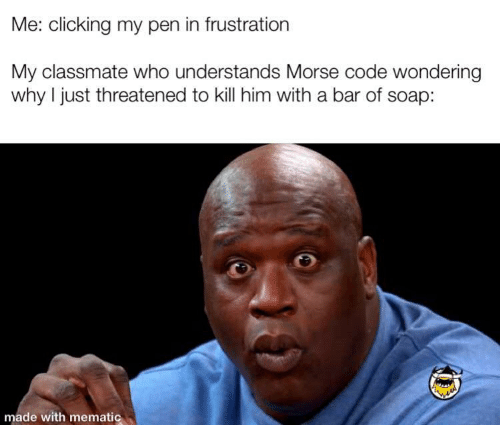 Clicking: Me: clicking my pen in frustration  My classmate who understands Morse code wondering  why I just threatened to kill him with a bar of soap:  made with mematic