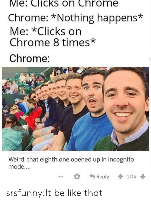 Incognito: Me: Clicks on Chrome  Chrome: *Nothing happens*  Me: *Clicks on  Chrome 8 times*  Chrome:  Weird, that eighth one opened up in incognito  mode....  Reply 1.0k srsfunny:It be like that