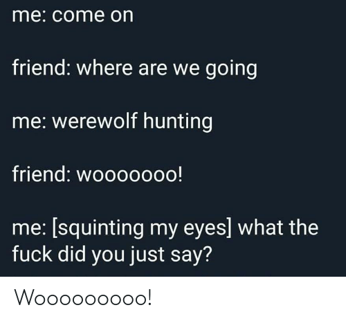 Squinting: me: come on  friend: where are we going  me: werewolf hunting  friend: wooo00oo!  me: [squinting my eyes] what the  fuck did you just say? Wooooooooo!
