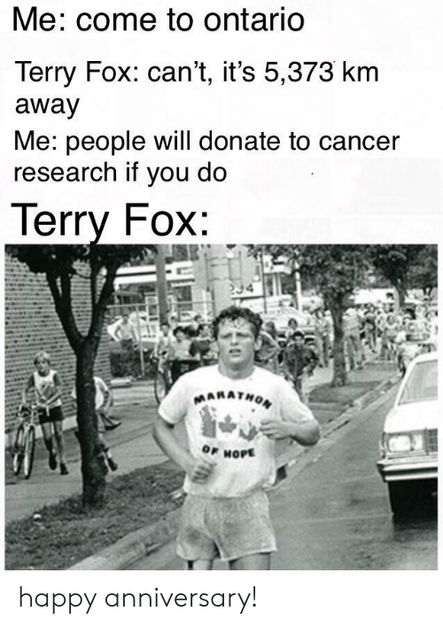 cancer research: Me: come to ontariO  Terry Fox: can't, it's 5,373 km  away  Me: people will donate to cancer  research if you do  lerry FOX  OF HOPE happy anniversary!
