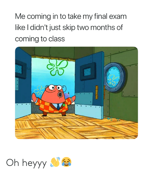 Coming In: Me coming in to take my final exam  like I didn't just skip two months of  coming to class Oh heyyy 👋😂