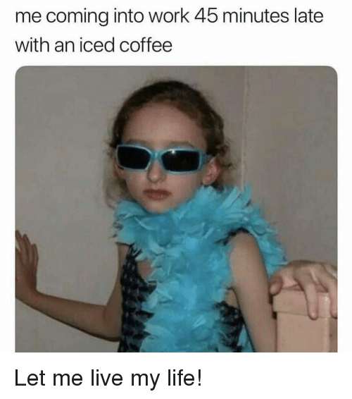 Life, Work, and Coffee: me coming into work 45 minutes late  with an iced coffee Let me live my life!