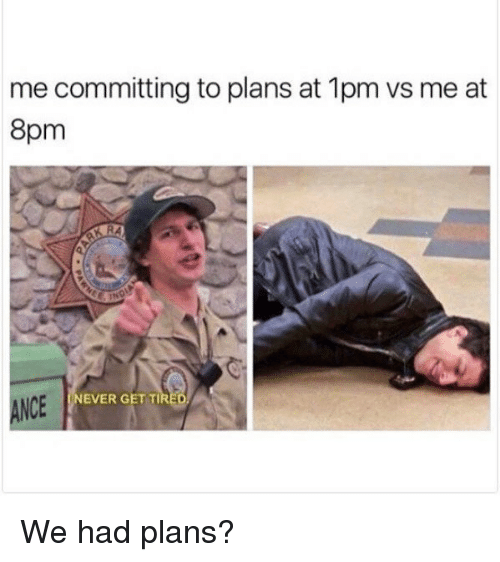Memes, 🤖, and Get: me committing to plans at 1pm vs me at  8pm  EVER GET TI  ANCE  크' We had plans?