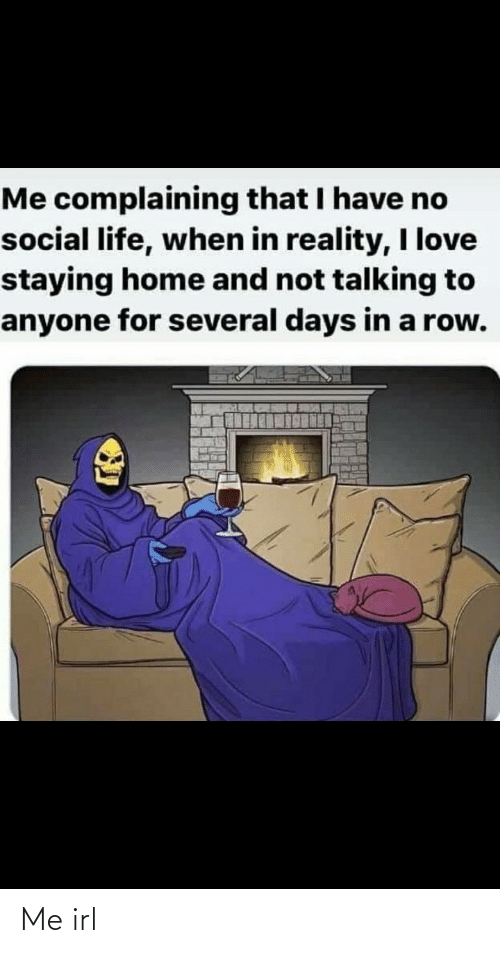 Talking To: Me complaining that I have no  social life, when in reality, I love  staying home and not talking to  anyone for several days in a row. Me irl
