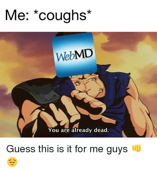 webMD, Guess, and You: Me; *coughs*  WebMD  You are already dead Guess this is it for me guys 👊😔
