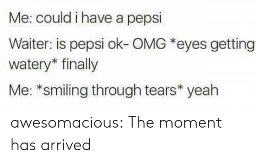 Omg, Tumblr, and Yeah: Me: could i have a pepsi  Waiter: is pepsi ok-OMG *eyes getting  watery* finally  Me: *smiling through tears* yeah awesomacious:  The moment has arrived
