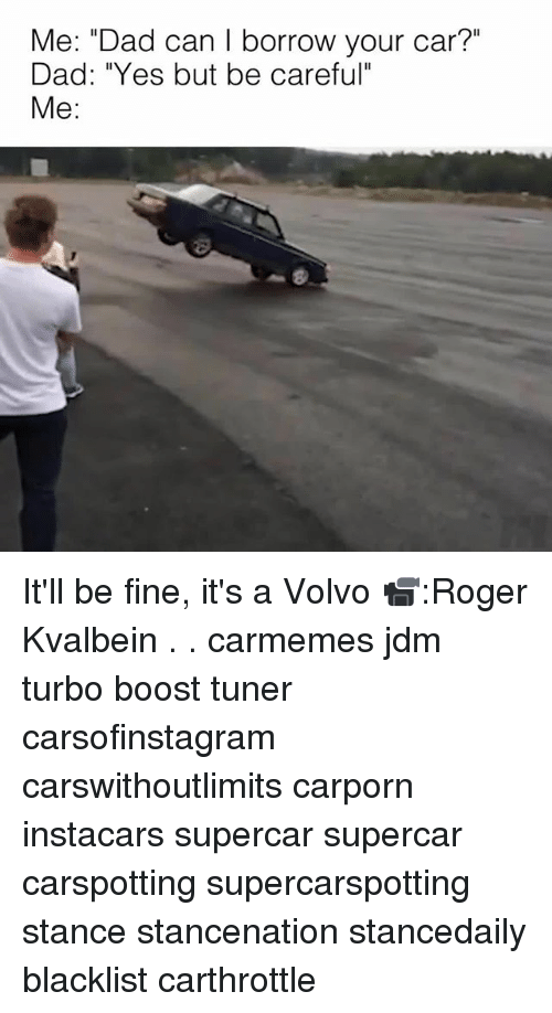 "Dad, Memes, and Roger: Me: ""Dad can I borrow your car?""  Dad: ""Yes but be careful""  Me: It'll be fine, it's a Volvo 📹:Roger Kvalbein . . carmemes jdm turbo boost tuner carsofinstagram carswithoutlimits carporn instacars supercar supercar carspotting supercarspotting stance stancenation stancedaily blacklist carthrottle"