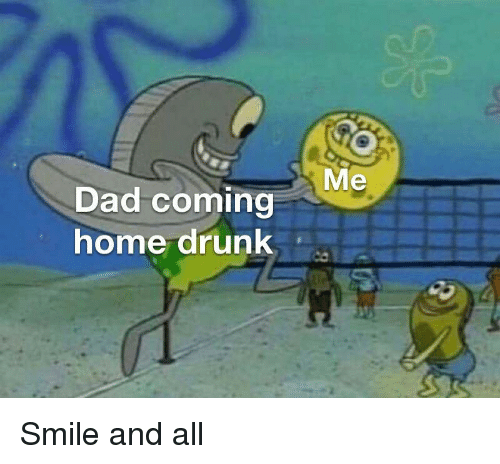 Dad, Drunk, and Home: Me  Dad coming  home drunk Smile and all