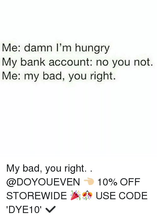 Bad, Gym, and Hungry: Me: damn I'm hungry  My bank account: no you not.  Me: my bad, you right. My bad, you right. . @DOYOUEVEN 👈🏼 10% OFF STOREWIDE 🎉🎊 USE CODE 'DYE10' ✔️