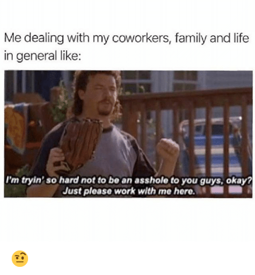 Family, Funny, and Life: Me dealing with my coworkers, family and life  in general like:  I'm tryin' so hard not to be an asshole to you guys, okay?  Just please work with me here. m ; 🤨