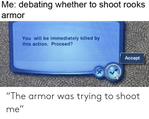 Me Debating Whether to Shoot Rooks Armor You Will Be
