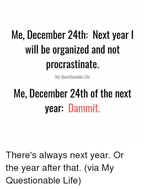 Dank, Life, and 🤖: Me, December 24th: Next year l  will be organized and not  procrastinate.  My Questionable Life  Me, December 24th of the next  year: Dammit. There's always next year. Or the year after that.  (via My Questionable Life)