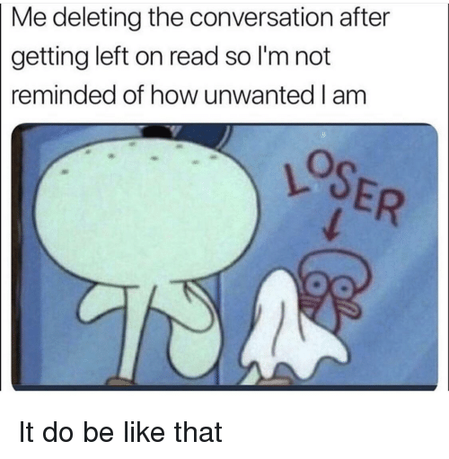 Be Like, SpongeBob, and How: Me deleting the conversation after  getting left on read so I'm not  reminded of how unwanted I am