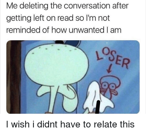 Funny, How, and Read: Me deleting the conversation after  getting left on read so I'm not  reminded of how unwanted I am  LOSER