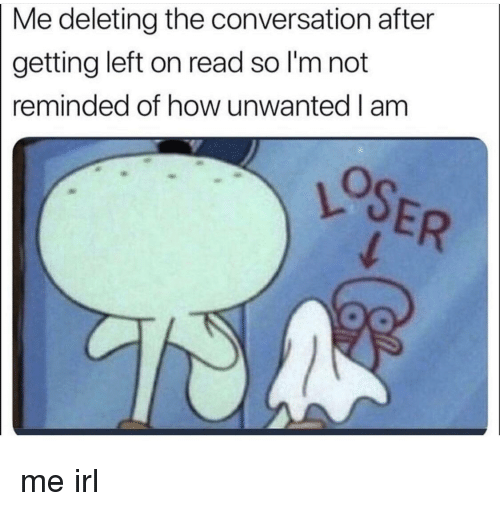 Irl, Me IRL, and How: Me deleting the conversation after  getting left on read so I'm not  reminded of how unwanted I am me irl