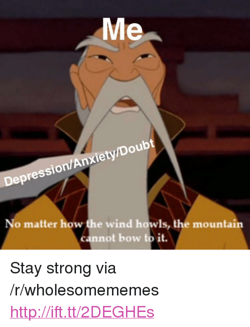 """Bow To: Me  Depression/Anxiety/Doubt  No matter how the wind howls, the mountain  cannot bow to it. <p>Stay strong via /r/wholesomememes <a href=""""http://ift.tt/2DEGHEs"""">http://ift.tt/2DEGHEs</a></p>"""