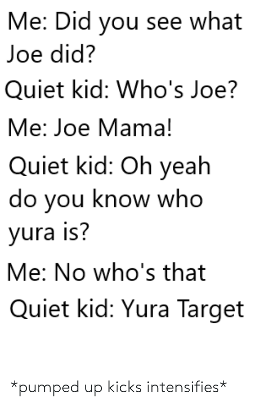 you-know-who: Me: Did you see what  Joe did?  Quiet kid: Who's Joe?  Me: Joe Mama!  Quiet kid: Oh yeah  do you know who  yura is?  Me: No who's that  Quiet kid: Yura Target *pumped up kicks intensifies*