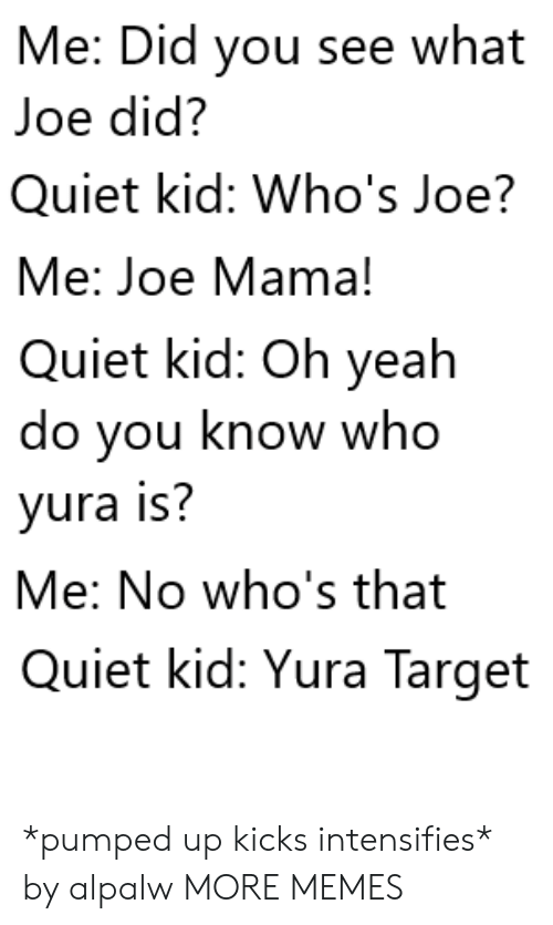 you-know-who: Me: Did you see what  Joe did?  Quiet kid: Who's Joe?  Me: Joe Mama!  Quiet kid: Oh yeah  do you know who  yura is?  Me: No who's that  Quiet kid: Yura Target *pumped up kicks intensifies* by alpalw MORE MEMES