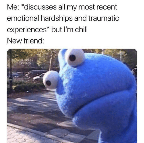 Chill, Friend, and All: Me: *discusses all my most recent  emotional hardships and traumatic  experiences* but I'm chill  New friend