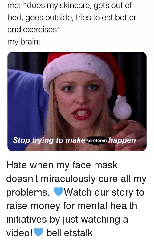 Money, Brain, and Video: me: *does my skincare, gets out of  bed, goes outside, tries to eat better  and exercises*  my brain  Stop trying to make serotonin happen Hate when my face mask doesn't miraculously cure all my problems. 💙Watch our story to raise money for mental health initiatives by just watching a video!💙 bellletstalk