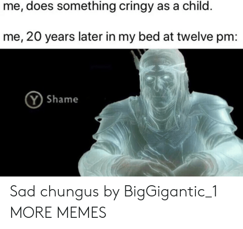 Chungus: me, does something cringy as a child.  me, 20 years later in my bed at twelve pm:  Y Shame Sad chungus by BigGigantic_1 MORE MEMES