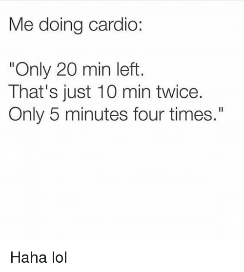 """Haha Lol: Me doing cardio:  """"Only 20 min left  That's just 10 min twice.  Only 5 minutes four times."""" Haha lol"""