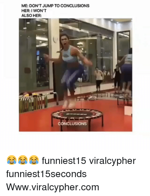 Jump To Conclusions: ME: DON'T JUMP TO CONCLUSIONS  HER: I WON'T  ALSO HER  CONCLUSIONS 😂😂😂 funniest15 viralcypher funniest15seconds Www.viralcypher.com