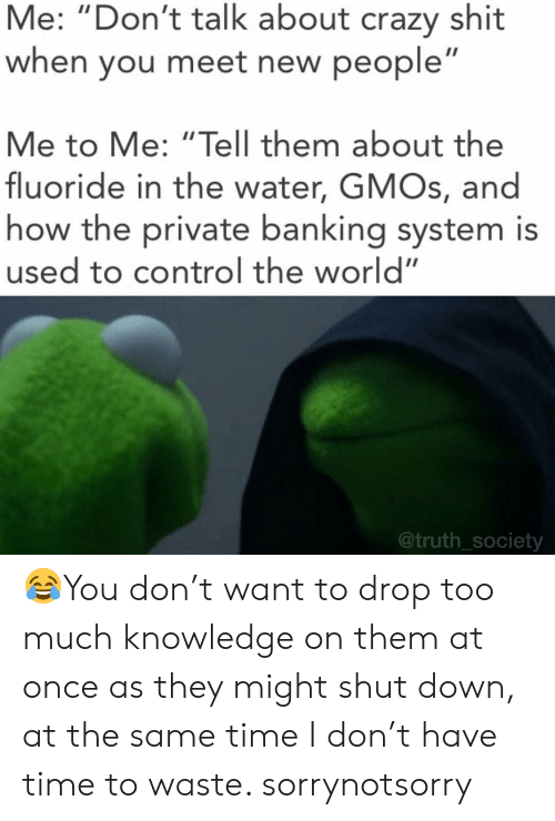 "Banking: Me: ""Don't talk about crazy shit  when you meet new people  Me to Me: ""Tell them about the  fluoride in the water, GMOs, and  how the private banking system is  used to control the world""  @truth_society 😂You don't want to drop too much knowledge on them at once as they might shut down, at the same time I don't have time to waste. sorrynotsorry"