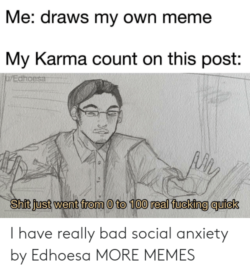 0 to 100, Bad, and Dank: Me: draws my own meme  My Karma count on this post:  jarEdhoesa  Shit just went from 0 to 100 real fucking quick I have really bad social anxiety by Edhoesa MORE MEMES