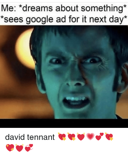 "Google, Memes, and David Tennant: Me: ""dreams about something  *sees google ad for it next day* david tennant 💘💘💓💗💕💘💖💓💞"