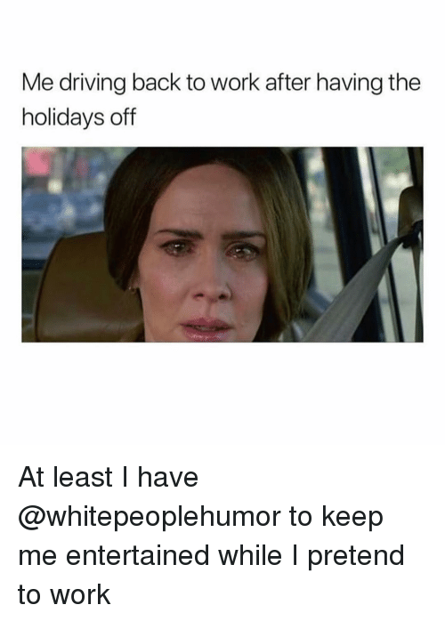 Entertained: Me driving back to work after having the  holidays off At least I have @whitepeoplehumor to keep me entertained while I pretend to work