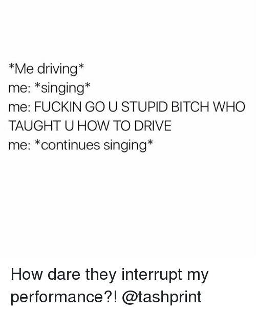 Interruption: *Me driving  me: Singing  me: FUCKIN GO U STUPID BITCH WHO  TAUGHT U HOW TO DRIVE  me: *continues singing How dare they interrupt my performance?! @tashprint