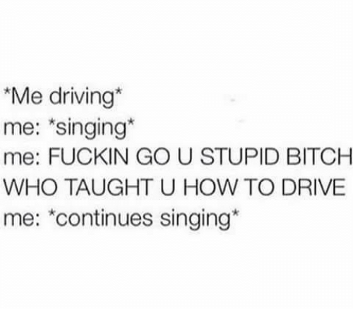 Drived: Me driving*  me: singing*  me: FUCKIN GO U STUPID BITCH  WHO TAUGHT U HOW TO DRIVE  me: *continues singing*