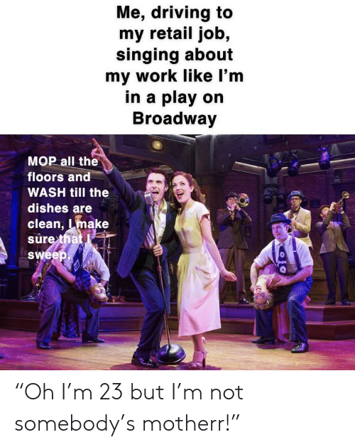 "Driving, Singing, and Work: Me, driving to  my retail job,  singing about  my work like I'm  in a play on  Broadway  MOP all the  floors and  WASH till the  dishes are  clean, make  sure that  Sweep, ""Oh I'm 23 but I'm not somebody's motherr!"""