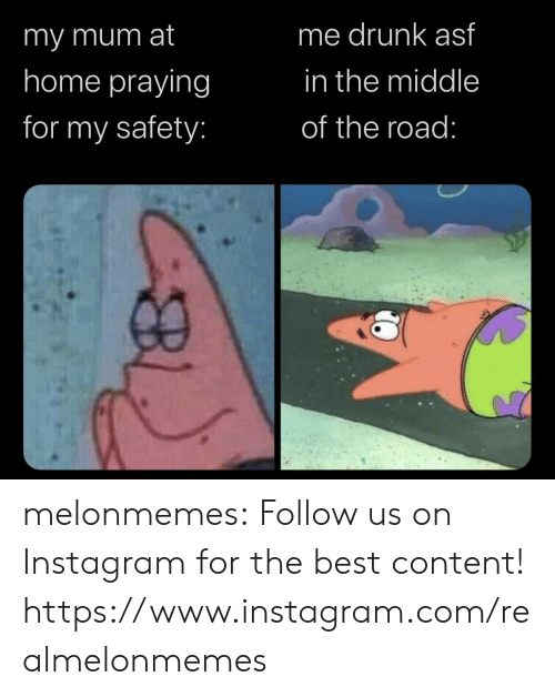The Road: me drunk asf  imy mum at  home praying  in the middle  for my safety:  of the road: melonmemes:  Follow us on Instagram for the best content! https://www.instagram.com/realmelonmemes