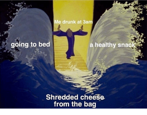 Drunk, Cheese, and Bed: Me drunk at 3am  going to bed  a healthy snack  Shredded cheese  from the bag