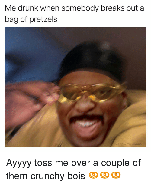 Drunk, Memes, and Crunchy: Me drunk when somebody breaks out a  bag of pretzels  m the.cre  MA  ITH MOMUS Ayyyy toss me over a couple of them crunchy bois 🥨🥨🥨