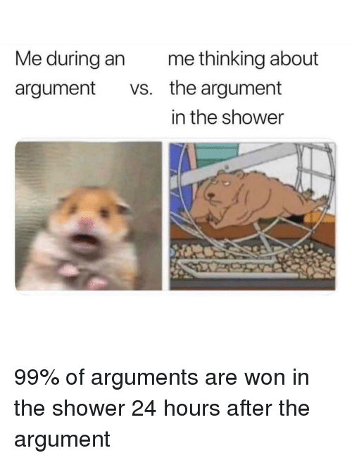 Funny, Shower, and Girl Memes: Me during an  argument vs.  me thinking about  the argument  in the shower 99% of arguments are won in the shower 24 hours after the argument