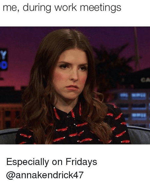 fridays: me, during work meetings  CA Especially on Fridays @annakendrick47