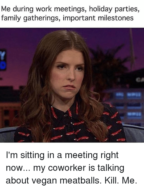 Family, Memes, and Vegan: Me during work meetings, holiday parties,  family gatherings, important milestones  CA I'm sitting in a meeting right now... my coworker is talking about vegan meatballs. Kill. Me.