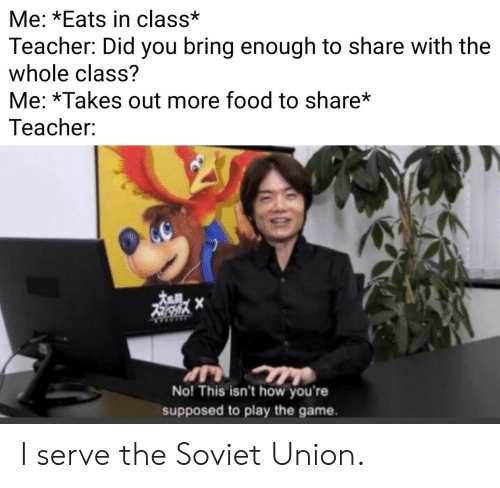 Soviet Union: Me: *Eats in class*  Teacher: Did you bring enough to share with the  whole class?  Me: *Takes out more food to share*  Teacher:  No! This isn't how you're  supposed to play the game. I serve the Soviet Union.