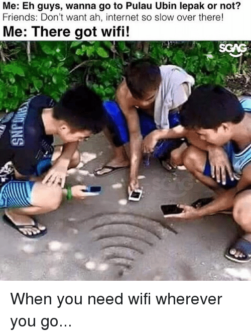 Friends, Internet, and Memes: Me: Eh guys, wanna go to Pulau Ubin lepak or not?  Friends: Don't want ah, internet so slow over there!  Me: There got wifi!  SCAG When you need wifi wherever you go...