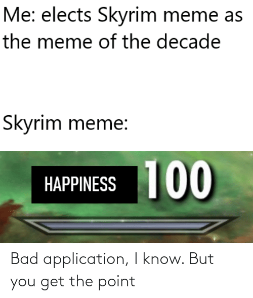 Skyrim Meme: Me: elects Skyrim meme as  the meme of the decade  Skyrim meme:  100  HAPPINESS Bad application, I know. But you get the point