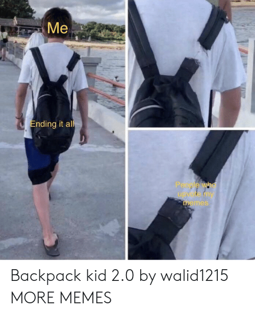 My Memes: Me  Ending it all  People who  upvote my  memes Backpack kid 2.0 by walid1215 MORE MEMES