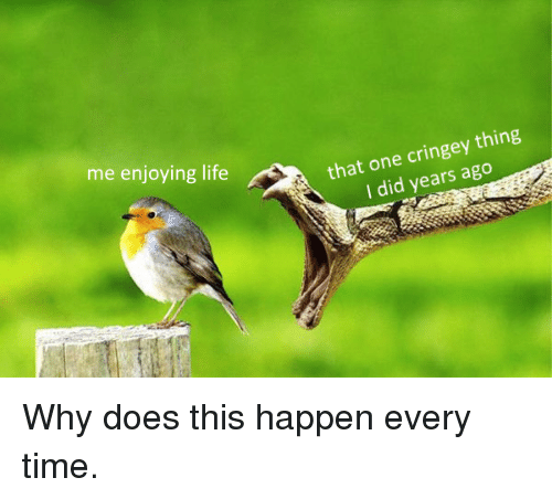 Enjoying Life: me enjoying life  that one cringey thing  I did years ago Why does this happen every time.