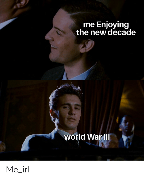 enjoying: me Enjoying  the new decade  world War III Me_irl