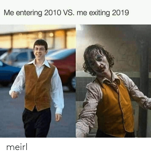 Entering: Me entering 2010 VS. me exiting 2019 meirl